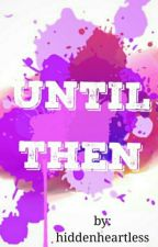 Until Then (COMPLETED) by hiddenheartless