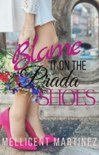 BLAME IT ON THE PRADA SHOES (COMPLETE) by MellicentMartinez