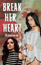 Break Her Heart (Camren)  by camilamazing