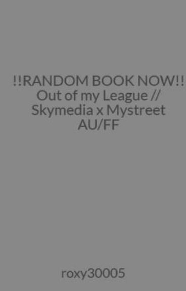 !!RANDOM BOOK NOW!! Out of my League // Skymedia x Mystreet AU/FF