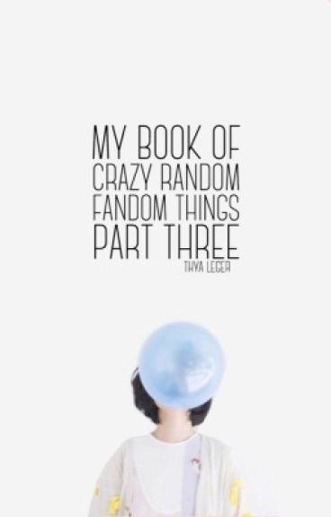 My Book Of Crazy Random Fandom Things Part Three