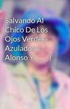 Salvando Al Chico De Los Ojos Verdes- Azulados  ( Alonso Y ____ ) by AsquerosaHada20