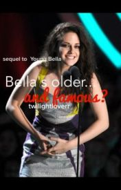 Bella's Older... And Famous? (Sequal to Young Bella) by twilightloverr
