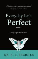 Everyday Isn't Perfect, Volume I: Change Begins With You First by iamklregister