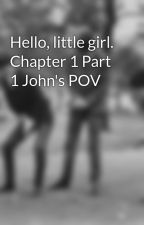Hello, little girl. Chapter 1 Part 1 John's POV by itsonlybeatles