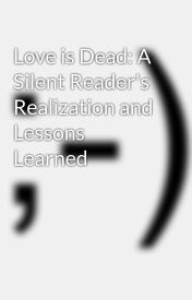 Love is Dead: A Silent Reader Realization and Lessons Learned by kitkitkitty24_