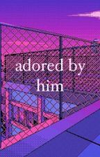 Adored By Him by the_extraterrestrial