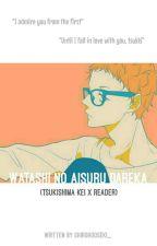 Watashi no Aisuru Dareka (Tsukishima Kei X Reader) by hooseki_