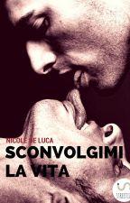 Sconvolgimi la vita by NicoleDeLuca260