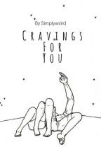 Cravings For You by simplywxird