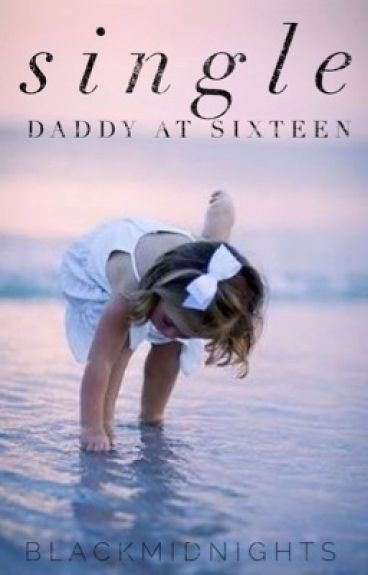 Single Daddy at Sixteen | 2016 { On Hold }