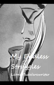 My Endless Struggles by LeonaTheWerewriter
