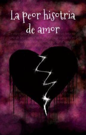 La peor historia de amor by Trixie_Latorrette