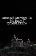 Arranged Marriage To My Bully { COMPLETED} by zahrahsultana123