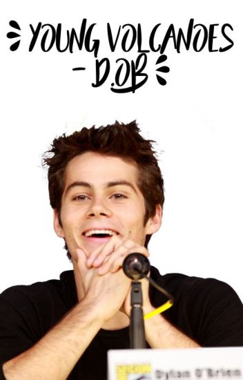 YOUNG VOLCANOES ® || Dylan O'Brien