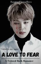 A Love To Fear || Jimin FF by BangtanFlowerBoys