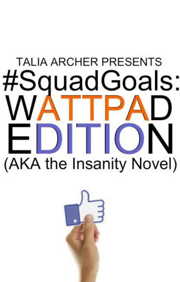 #SquadGoals: Wattpad Edition (AKA the Insanity Novel) by TaliaArcher