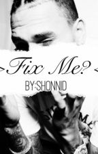 Fix Me?  >>Chris Brown #Wattys2016 by -Legendaryshonnsway