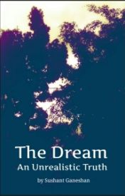 The Dream: An unrealistic truth by sushantganeshan
