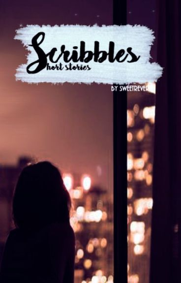 Scribbles (Short stories) by SweetReverie