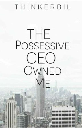 The Possessive CEO Owned Me - THE POSSESSIVE CEO OWNED ME - Wattpad