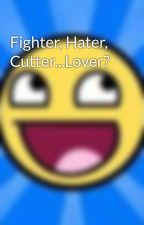 Fighter, Hater, Cutter...Lover? by Cherrycupcake2589