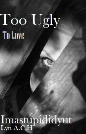 Too Ugly To Love by imastupididyut