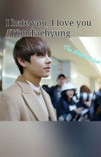 I hate you, I love you//Kim Taehyung by tolliniamanda