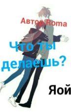 Что Ты Делаешь?  by RomaGylbatashvili