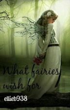 What Fairies Wish For by ellieb938