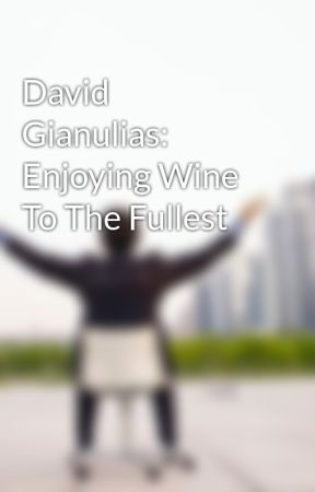 David Gianulias: Enjoying Wine To The Fullest by davidgianulias