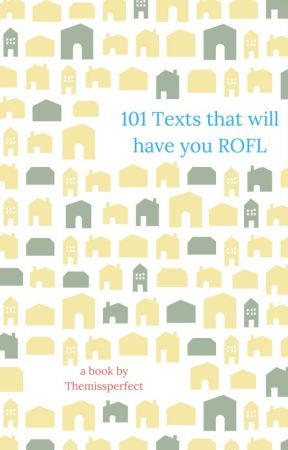 101 Texts that will have you ROFL by themissperfect