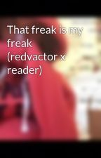 That freak is my freak (redvactor x reader) by Jhohn_Egderp