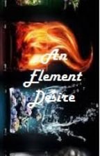 Book One-An Element Desire  (Completed) by PerfectPen