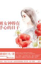 Những Ngày Được Nữ Thần Nâng Trong Lòng Bàn Tay by CNGvov