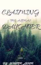 Claiming The Alpha Daughter(First in the Alpha Series) by scooter_luver