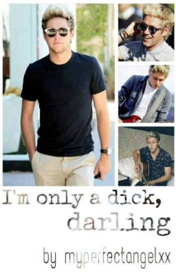 I'm only a dick, darling.