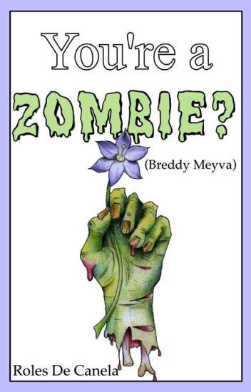 You're a zombie? (Breddy Meyva)