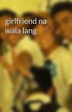 girlfriend na wala lang by brianreyes