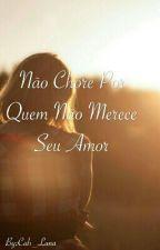 Não Chore Por Quem Não Merece Seu Amor by Mystic_Carol_Luna