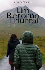 Um Retorno Triunfal - (LIVRO CONCLUÍDO) by YanNobreWest