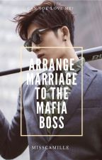 ARRANGE MARRIAGE TO THE MAFIA BOSS by MissCamssSantos