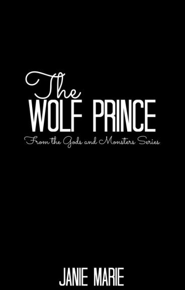 The Wolf Prince (Spin-Off(PREQUEL) from the Gods & Monsters Trilogy) On Hold by janie1617