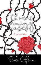 Thorns Among Roses and Other Tales by EmiliaGlasse