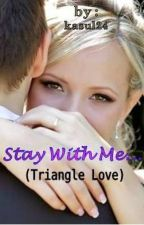 Stay With Me...(Triangle Love) by kasul24