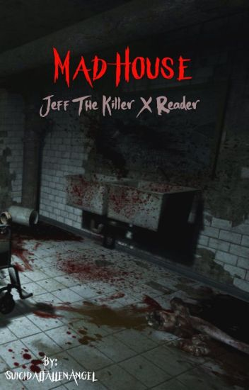 Mad House (Jeff the Killer X reader)