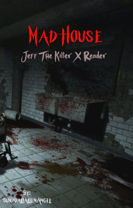 Mad House (Jeff the Killer X reader) by SuicidalFallenAngel