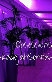 Obsessions by KadejahSenpai