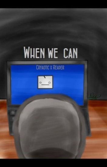 When we can. [Cryaotic x Reader] [DISCONTINUED]
