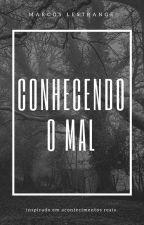 Conhecendo O Mal - (REVISANDO E EDITANDO) #wattys2016 by MarcosLestrange